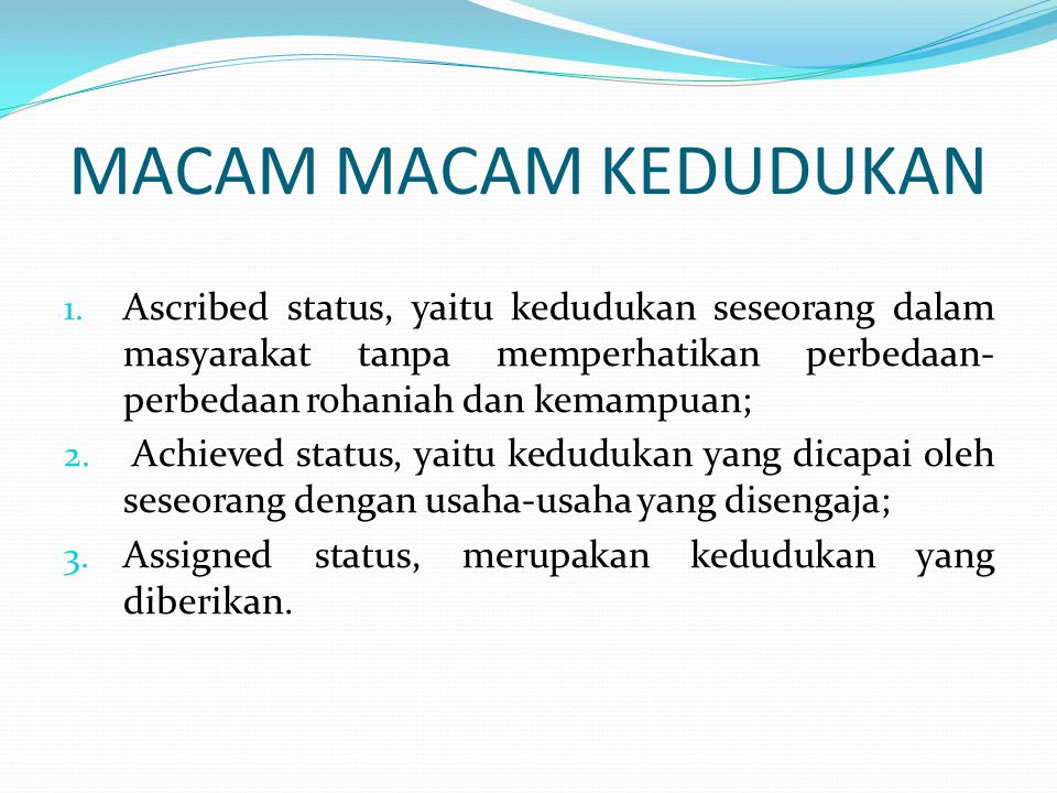 MACAM MACAM KEDUDUKAN Ascribed status, yaitu kedudukan seseorang dalam masyarakat tanpa memperhatikan perbedaan-perbedaan rohaniah dan kemampuan;