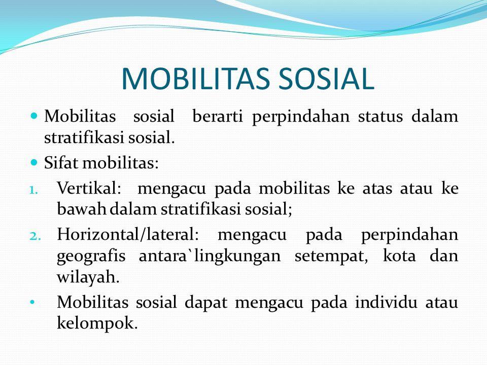 MOBILITAS SOSIAL Mobilitas sosial berarti perpindahan status dalam stratifikasi sosial. Sifat mobilitas: