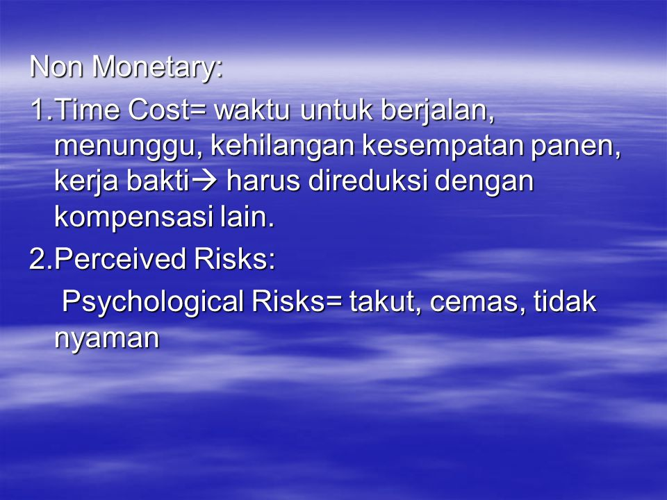 Non Monetary: 1.Time Cost= waktu untuk berjalan, menunggu, kehilangan kesempatan panen, kerja bakti harus direduksi dengan kompensasi lain.