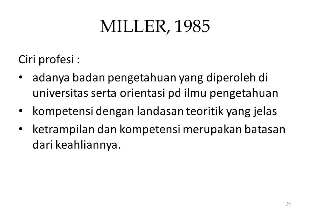 MILLER, 1985 Ciri profesi : adanya badan pengetahuan yang diperoleh di universitas serta orientasi pd ilmu pengetahuan.