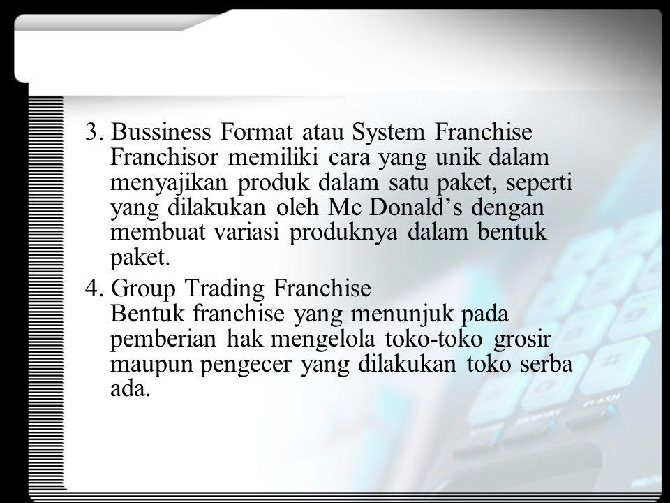3. Bussiness Format atau System Franchise Franchisor memiliki cara yang unik dalam menyajikan produk dalam satu paket, seperti yang dilakukan oleh Mc Donald's dengan membuat variasi produknya dalam bentuk paket.