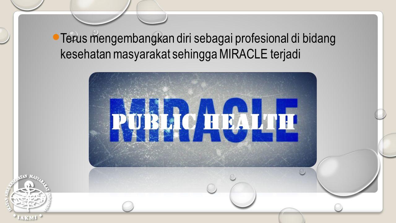 Terus mengembangkan diri sebagai profesional di bidang kesehatan masyarakat sehingga MIRACLE terjadi