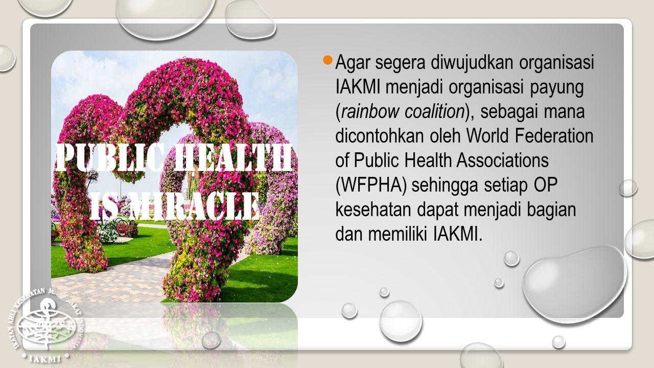 Agar segera diwujudkan organisasi IAKMI menjadi organisasi payung (rainbow coalition), sebagai mana dicontohkan oleh World Federation of Public Health Associations (WFPHA) sehingga setiap OP kesehatan dapat menjadi bagian dan memiliki IAKMI.