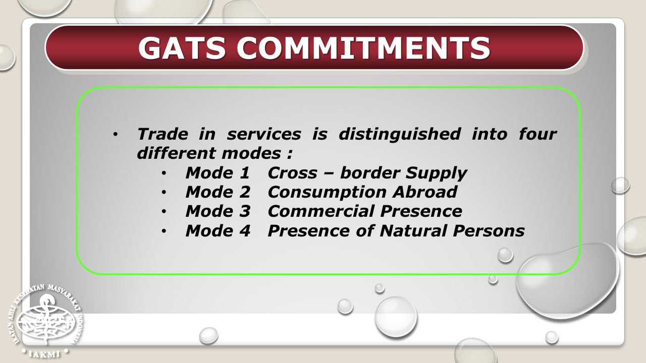 GATS COMMITMENTS Trade in services is distinguished into four different modes : Mode 1 Cross – border Supply.