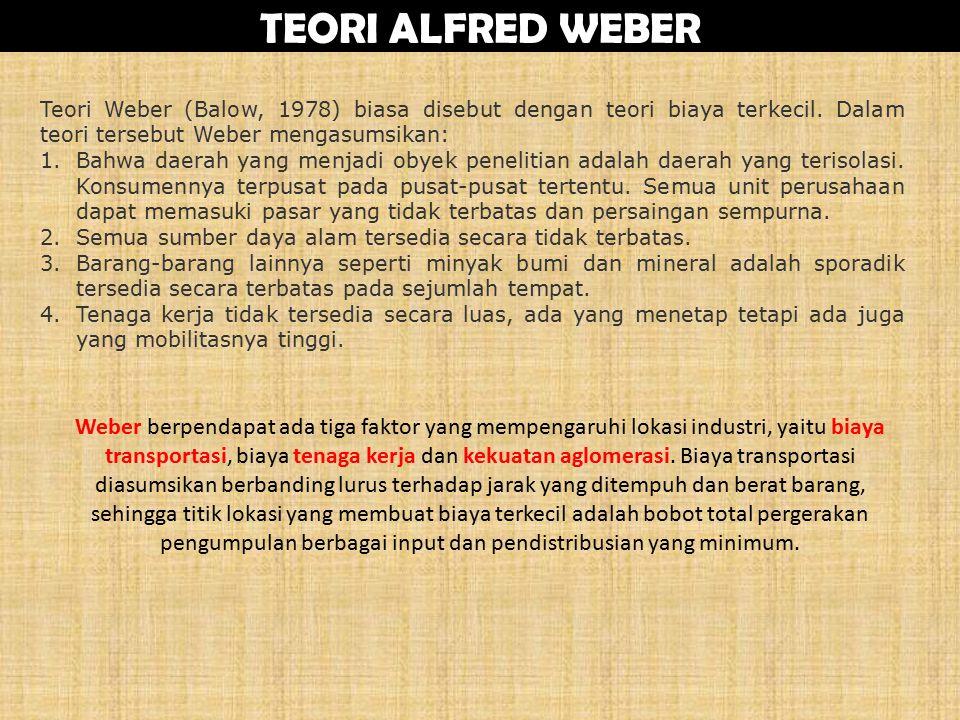 TEORI ALFRED WEBER Teori Weber (Balow, 1978) biasa disebut dengan teori biaya terkecil. Dalam teori tersebut Weber mengasumsikan: