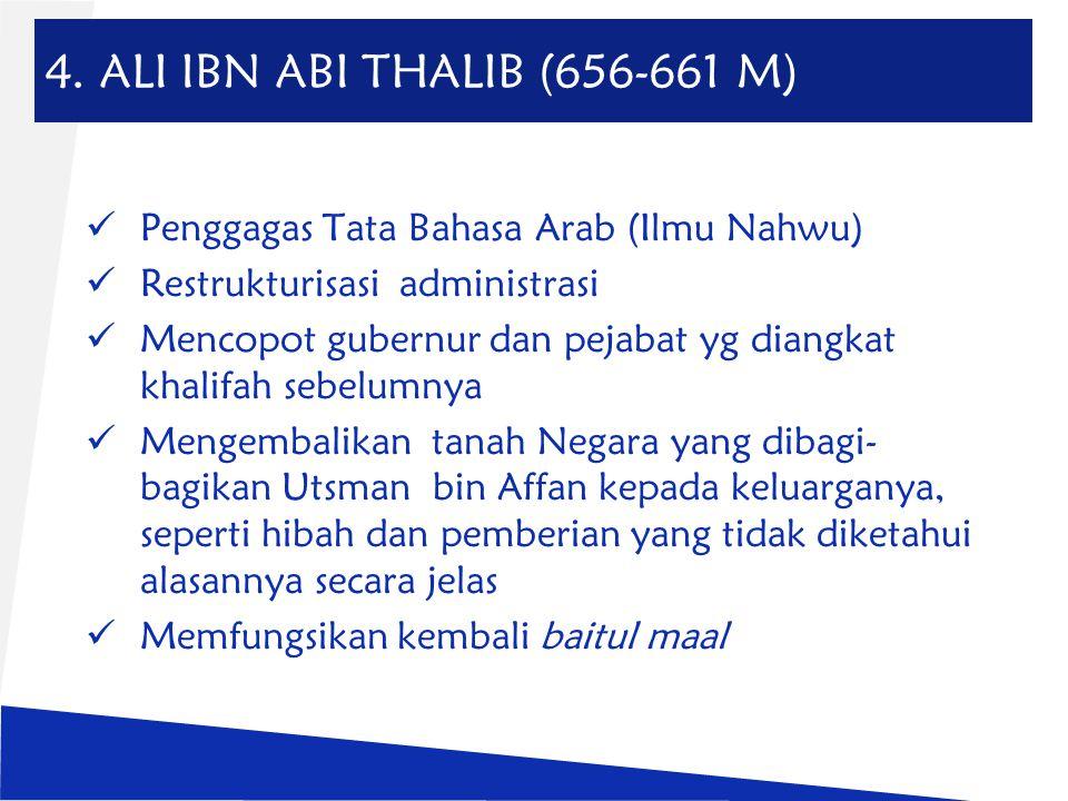 4. ALI IBN ABI THALIB (656-661 M) Penggagas Tata Bahasa Arab (Ilmu Nahwu) Restrukturisasi administrasi.