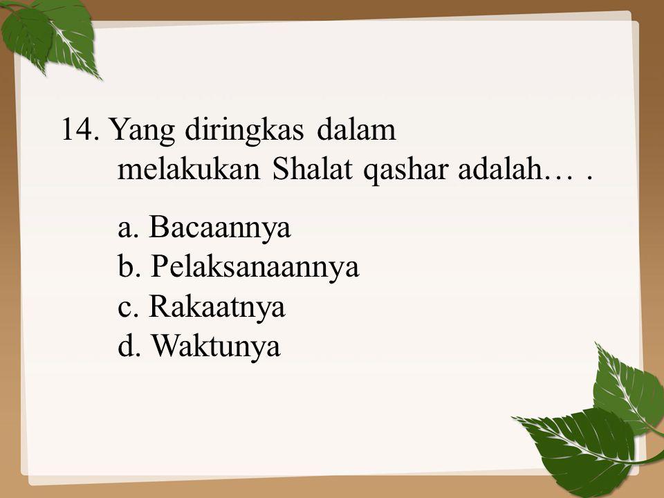 14. Yang diringkas dalam melakukan Shalat qashar adalah… . a. Bacaannya. b. Pelaksanaannya. c. Rakaatnya.