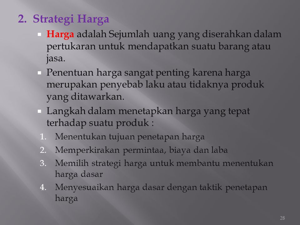 2. Strategi Harga Harga adalah Sejumlah uang yang diserahkan dalam pertukaran untuk mendapatkan suatu barang atau jasa.