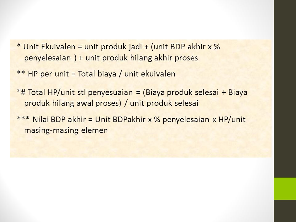 * Unit Ekuivalen = unit produk jadi + (unit BDP akhir x % penyelesaian ) + unit produk hilang akhir proses ** HP per unit = Total biaya / unit ekuivalen *# Total HP/unit stl penyesuaian = (Biaya produk selesai + Biaya produk hilang awal proses) / unit produk selesai *** Nilai BDP akhir = Unit BDPakhir x % penyelesaian x HP/unit masing-masing elemen
