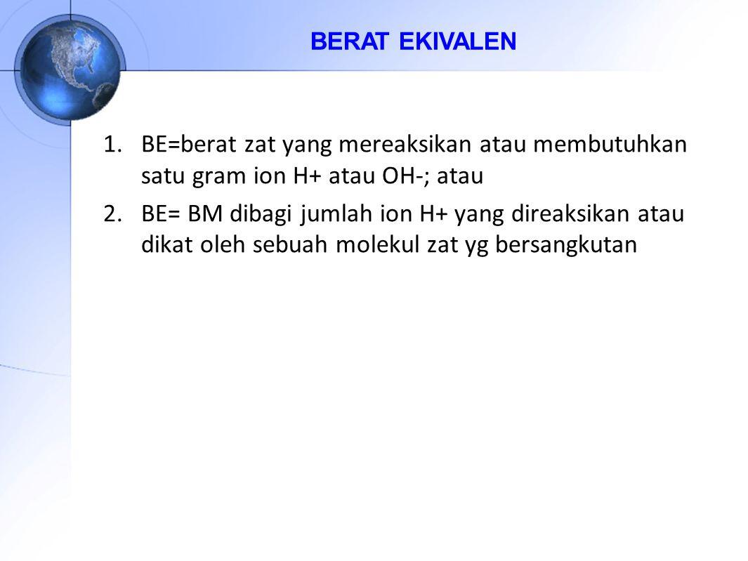 BERAT EKIVALEN BE=berat zat yang mereaksikan atau membutuhkan satu gram ion H+ atau OH-; atau.
