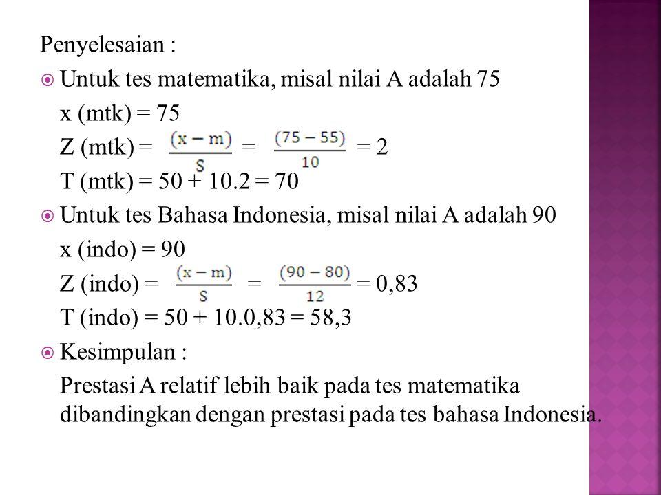 Penyelesaian : Untuk tes matematika, misal nilai A adalah 75. x (mtk) = 75. Z (mtk) = = = 2.