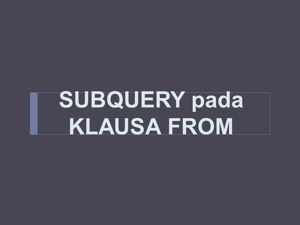 SUBQUERY pada KLAUSA FROM