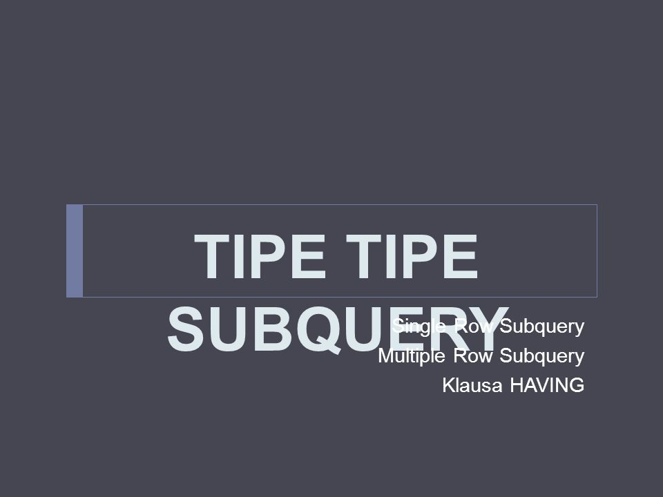 TIPE TIPE SUBQUERY Single Row Subquery Multiple Row Subquery