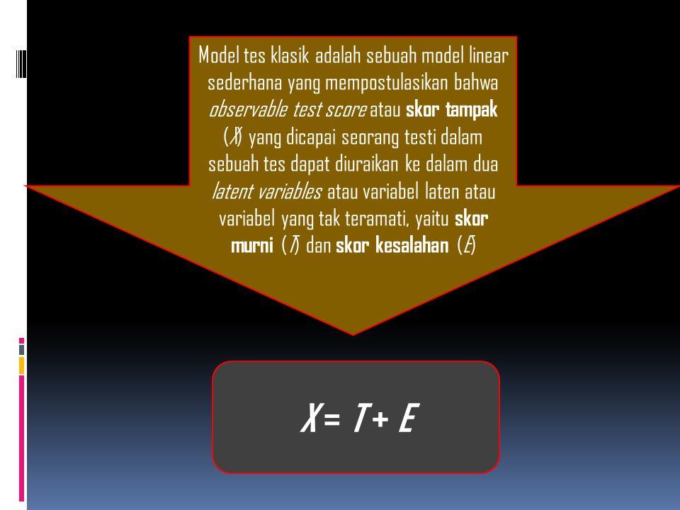 Model tes klasik adalah sebuah model linear sederhana yang mempostulasikan bahwa observable test score atau skor tampak (X) yang dicapai seorang testi dalam sebuah tes dapat diuraikan ke dalam dua latent variables atau variabel laten atau variabel yang tak teramati, yaitu skor murni (T) dan skor kesalahan (E)