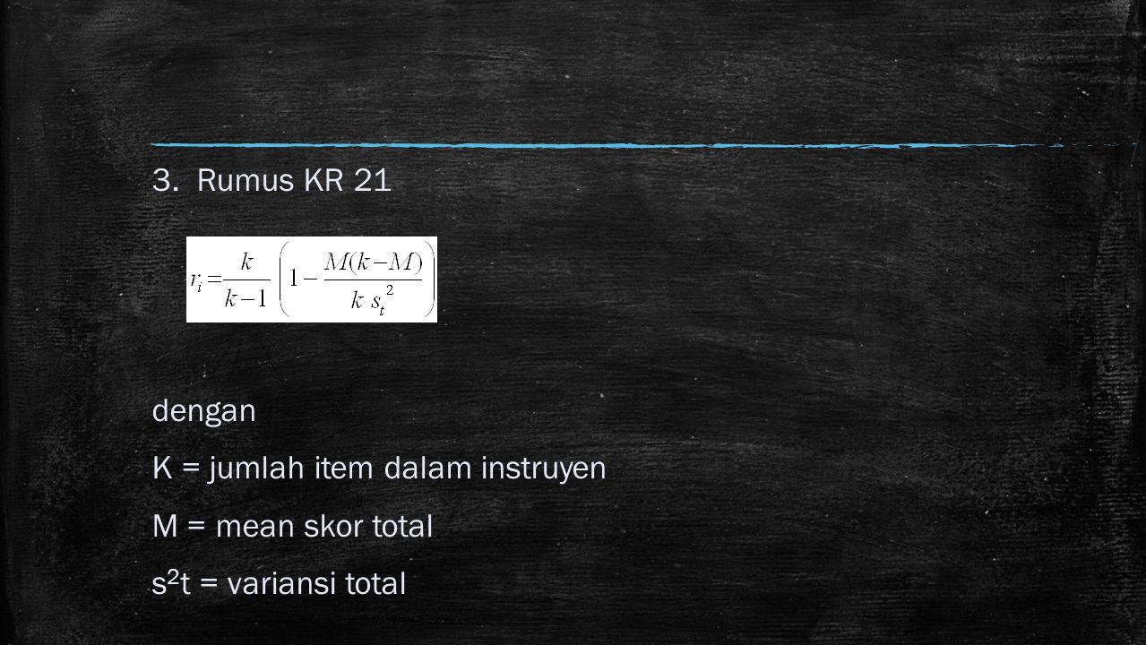 3. Rumus KR 21 dengan K = jumlah item dalam instruyen M = mean skor total s2t = variansi total