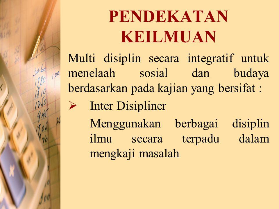 PENDEKATAN KEILMUAN Multi disiplin secara integratif untuk menelaah sosial dan budaya berdasarkan pada kajian yang bersifat :