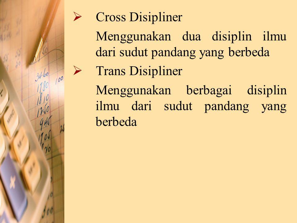 Cross Disipliner Menggunakan dua disiplin ilmu dari sudut pandang yang berbeda. Trans Disipliner.