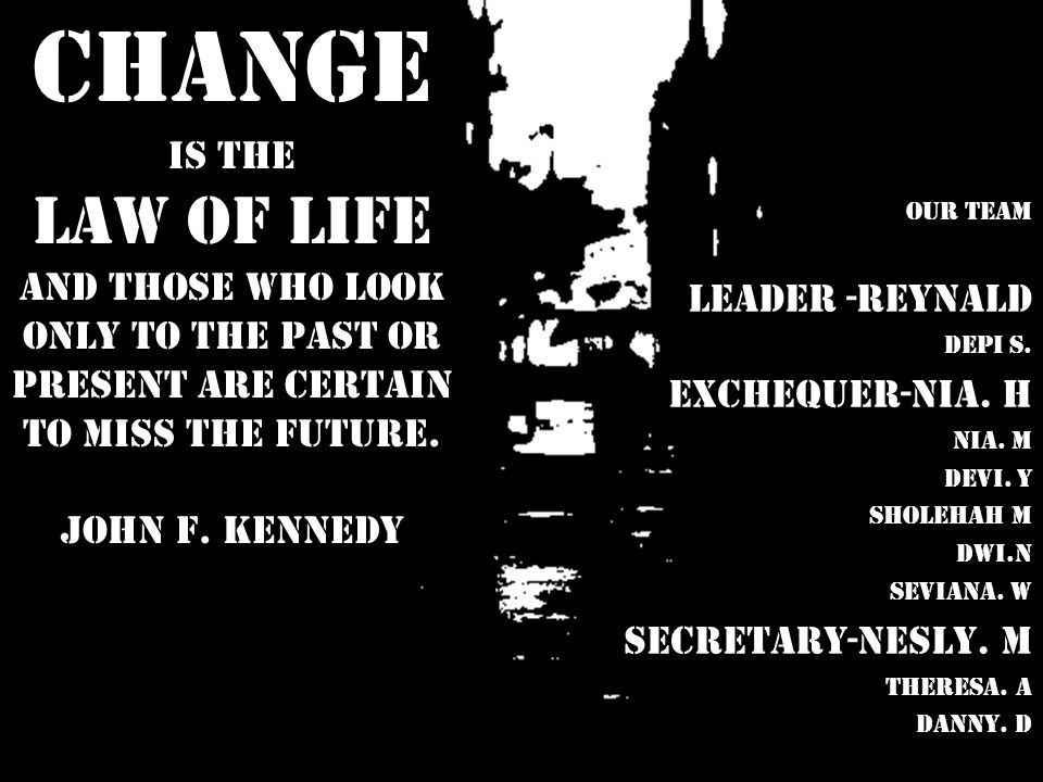 Change is the law of life And those who look only to the past or present are certain to miss the future. John F. Kennedy