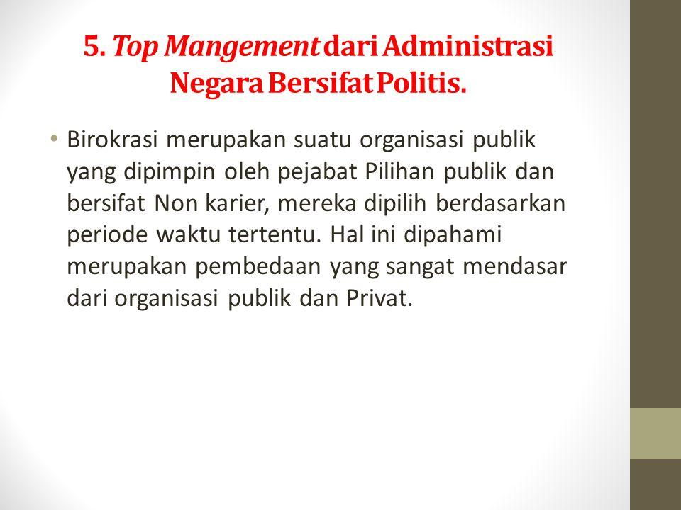 5. Top Mangement dari Administrasi Negara Bersifat Politis.