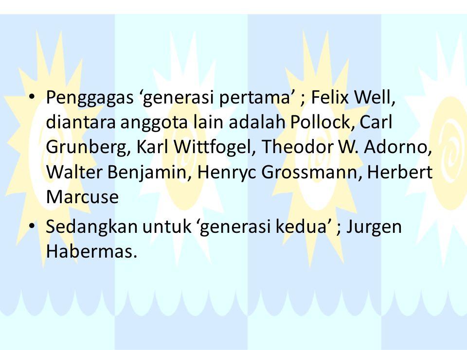 Penggagas 'generasi pertama' ; Felix Well, diantara anggota lain adalah Pollock, Carl Grunberg, Karl Wittfogel, Theodor W. Adorno, Walter Benjamin, Henryc Grossmann, Herbert Marcuse