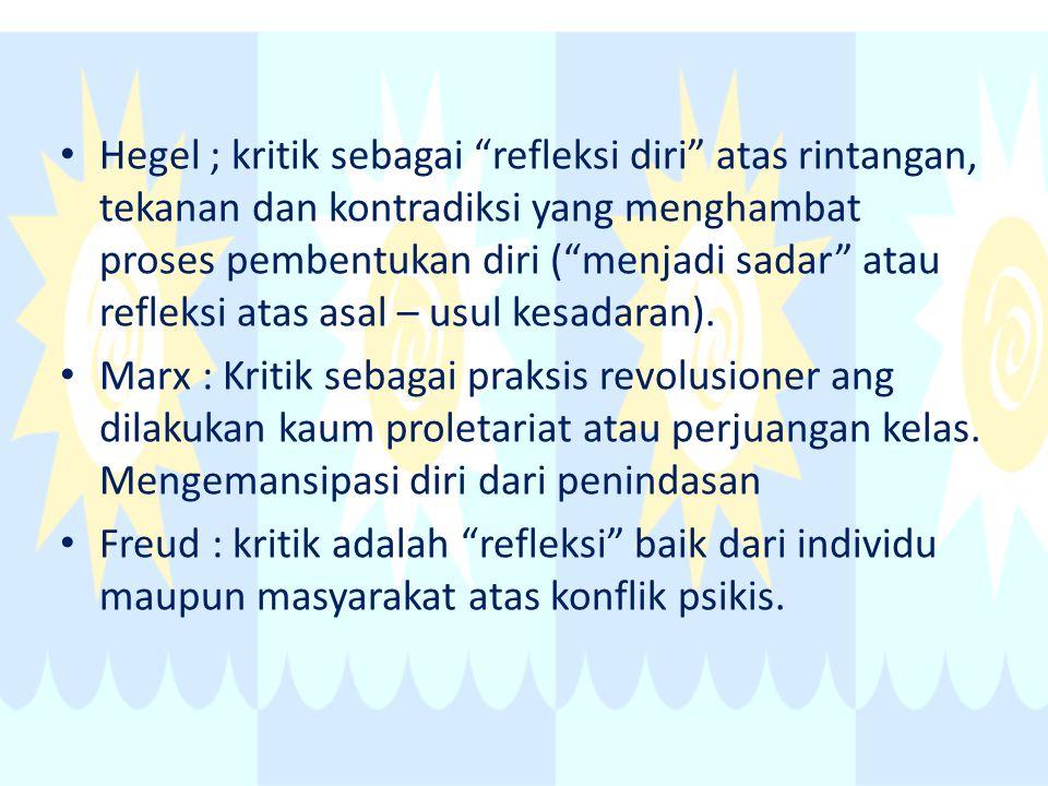 Hegel ; kritik sebagai refleksi diri atas rintangan, tekanan dan kontradiksi yang menghambat proses pembentukan diri ( menjadi sadar atau refleksi atas asal – usul kesadaran).