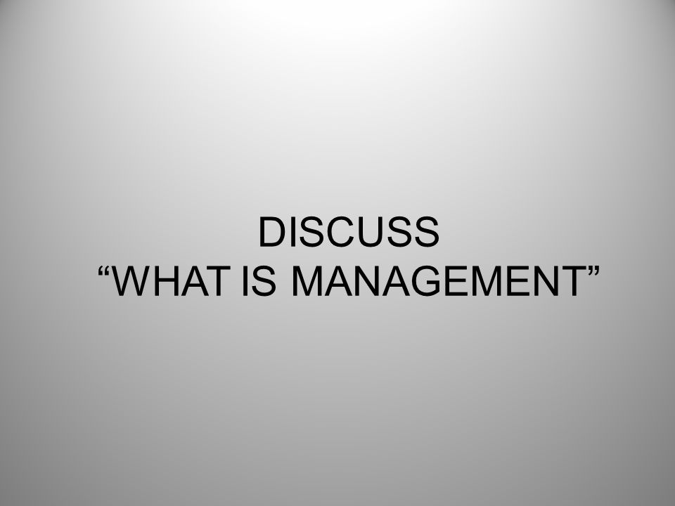 DISCUSS WHAT IS MANAGEMENT