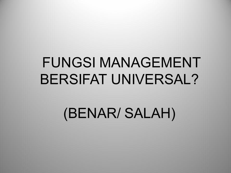 FUNGSI MANAGEMENT BERSIFAT UNIVERSAL (BENAR/ SALAH)