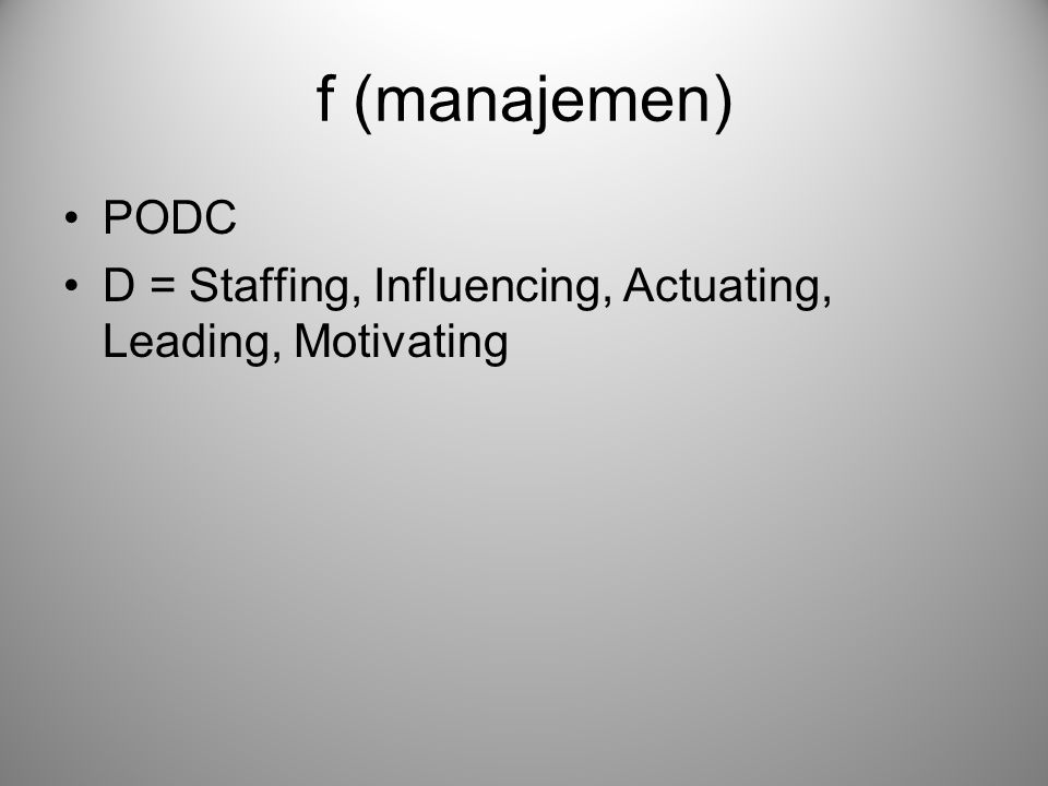 f (manajemen) PODC D = Staffing, Influencing, Actuating, Leading, Motivating