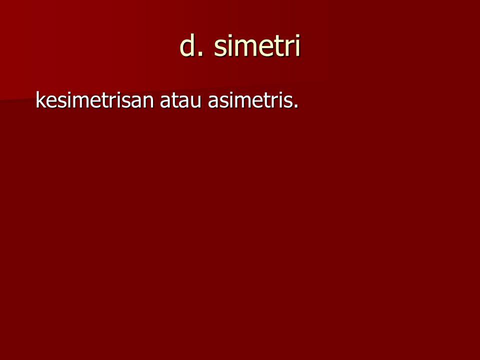 d. simetri kesimetrisan atau asimetris.