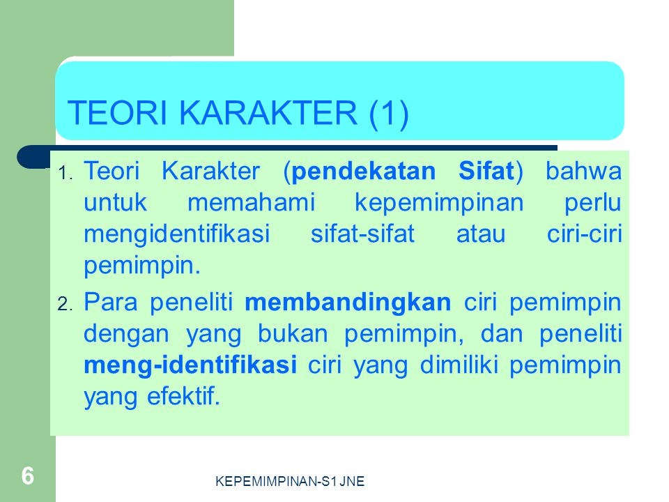 TEORI KARAKTER (1) Teori Karakter (pendekatan Sifat) bahwa untuk memahami kepemimpinan perlu mengidentifikasi sifat-sifat atau ciri-ciri pemimpin.