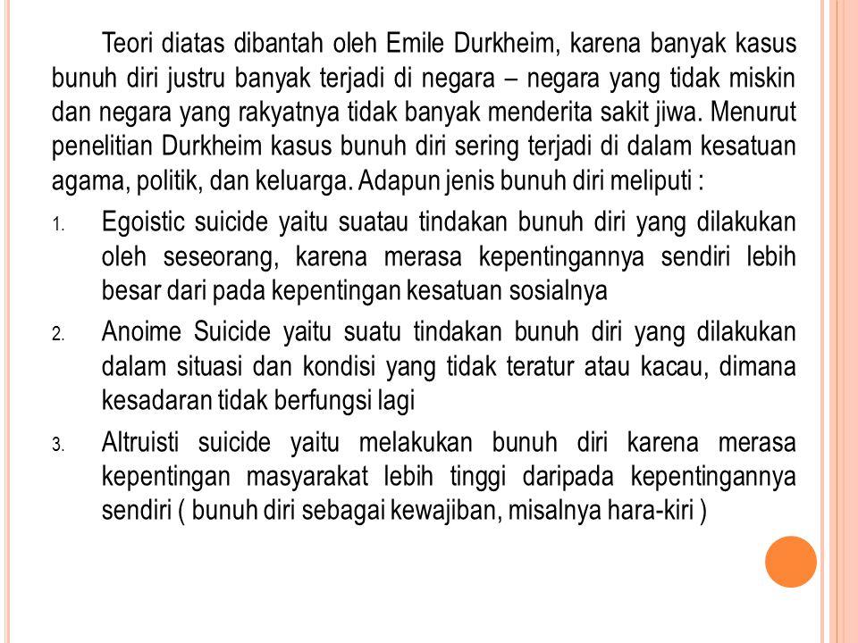 Teori diatas dibantah oleh Emile Durkheim, karena banyak kasus bunuh diri justru banyak terjadi di negara – negara yang tidak miskin dan negara yang rakyatnya tidak banyak menderita sakit jiwa. Menurut penelitian Durkheim kasus bunuh diri sering terjadi di dalam kesatuan agama, politik, dan keluarga. Adapun jenis bunuh diri meliputi :