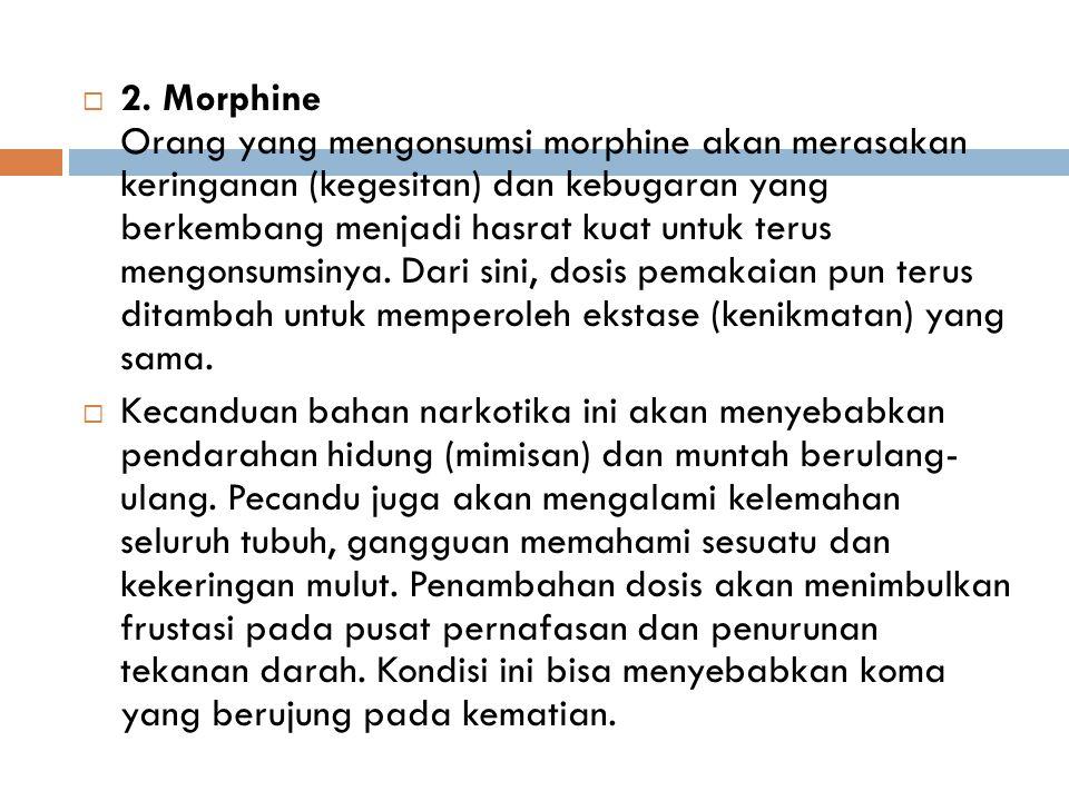 2. Morphine Orang yang mengonsumsi morphine akan merasakan keringanan (kegesitan) dan kebugaran yang berkembang menjadi hasrat kuat untuk terus mengonsumsinya. Dari sini, dosis pemakaian pun terus ditambah untuk memperoleh ekstase (kenikmatan) yang sama.
