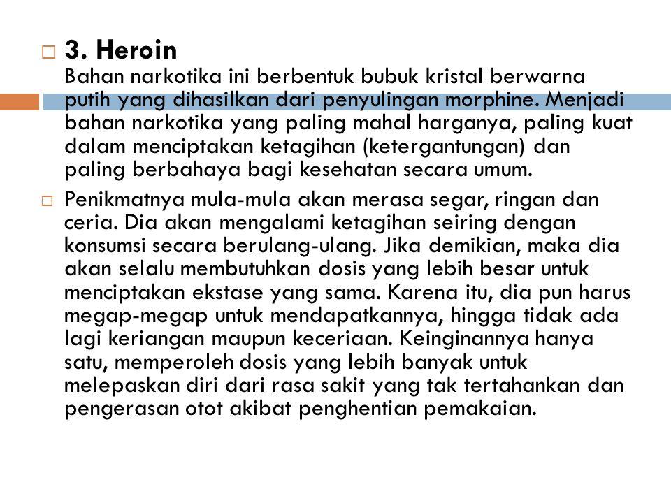 3. Heroin Bahan narkotika ini berbentuk bubuk kristal berwarna putih yang dihasilkan dari penyulingan morphine. Menjadi bahan narkotika yang paling mahal harganya, paling kuat dalam menciptakan ketagihan (ketergantungan) dan paling berbahaya bagi kesehatan secara umum.
