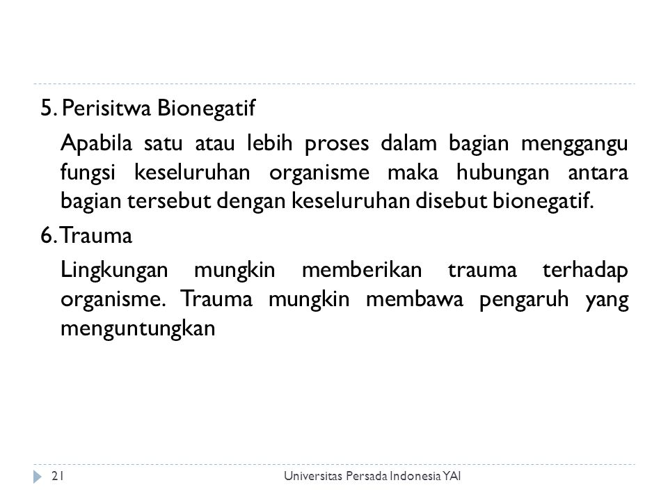 5. Perisitwa Bionegatif Apabila satu atau lebih proses dalam bagian menggangu fungsi keseluruhan organisme maka hubungan antara bagian tersebut dengan keseluruhan disebut bionegatif. 6. Trauma Lingkungan mungkin memberikan trauma terhadap organisme. Trauma mungkin membawa pengaruh yang menguntungkan