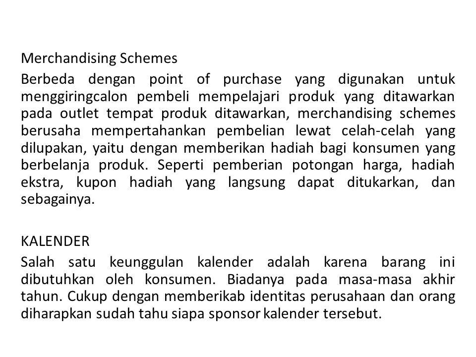 Merchandising Schemes Berbeda dengan point of purchase yang digunakan untuk menggiringcalon pembeli mempelajari produk yang ditawarkan pada outlet tempat produk ditawarkan, merchandising schemes berusaha mempertahankan pembelian lewat celah-celah yang dilupakan, yaitu dengan memberikan hadiah bagi konsumen yang berbelanja produk.