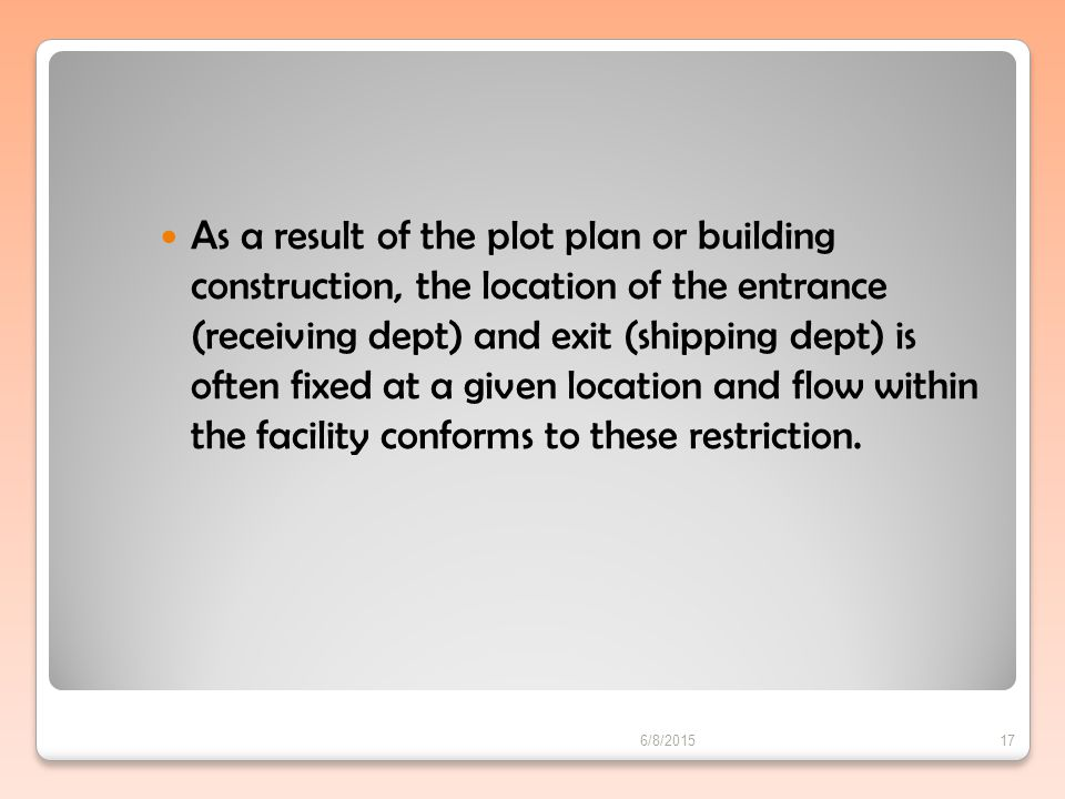 As a result of the plot plan or building construction, the location of the entrance (receiving dept) and exit (shipping dept) is often fixed at a given location and flow within the facility conforms to these restriction.