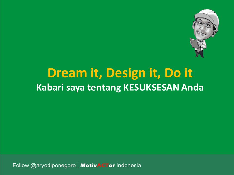 Dream it, Design it, Do it Kabari saya tentang KESUKSESAN Anda