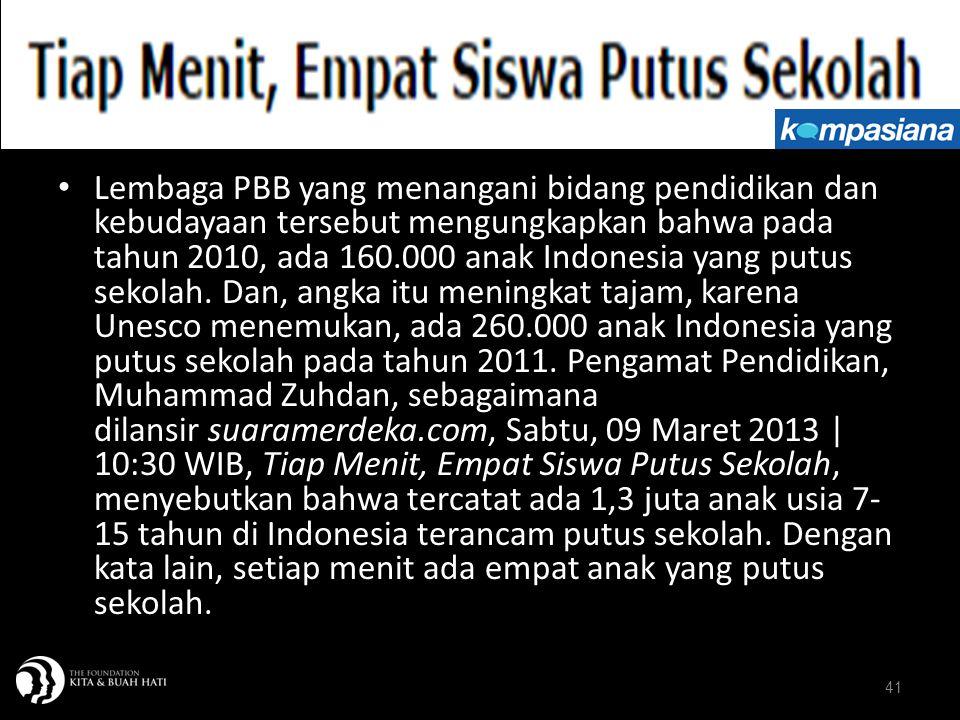 Lembaga PBB yang menangani bidang pendidikan dan kebudayaan tersebut mengungkapkan bahwa pada tahun 2010, ada 160.000 anak Indonesia yang putus sekolah. Dan, angka itu meningkat tajam, karena Unesco menemukan, ada 260.000 anak Indonesia yang putus sekolah pada tahun 2011. Pengamat Pendidikan, Muhammad Zuhdan, sebagaimana dilansir suaramerdeka.com, Sabtu, 09 Maret 2013 | 10:30 WIB, Tiap Menit, Empat Siswa Putus Sekolah, menyebutkan bahwa tercatat ada 1,3 juta anak usia 7-15 tahun di Indonesia terancam putus sekolah. Dengan kata lain, setiap menit ada empat anak yang putus sekolah.