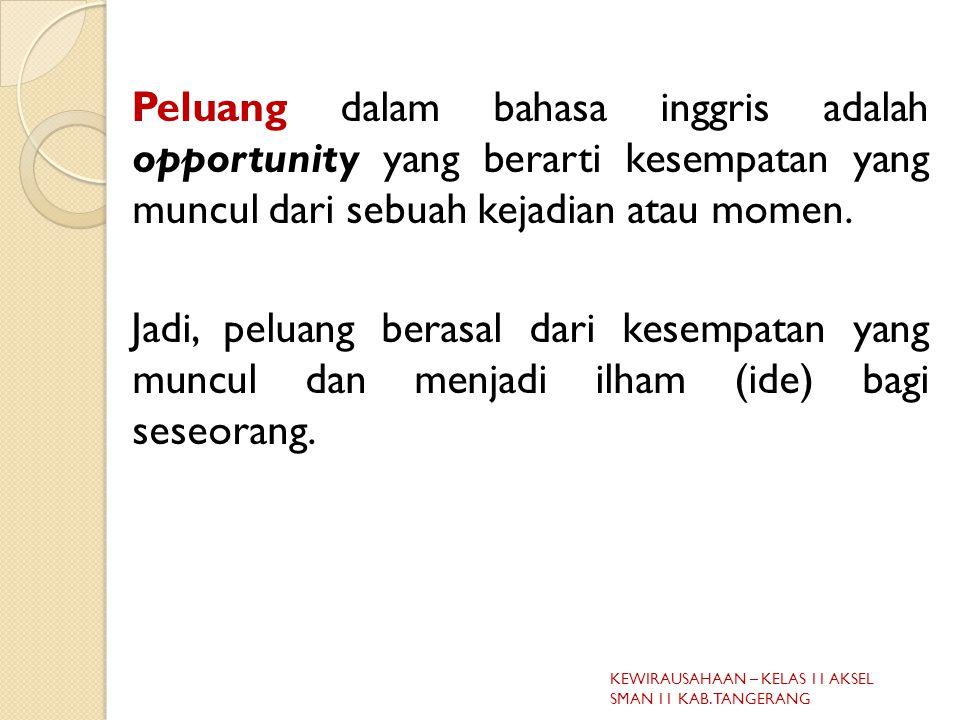 Peluang dalam bahasa inggris adalah opportunity yang berarti kesempatan yang muncul dari sebuah kejadian atau momen. Jadi, peluang berasal dari kesempatan yang muncul dan menjadi ilham (ide) bagi seseorang.