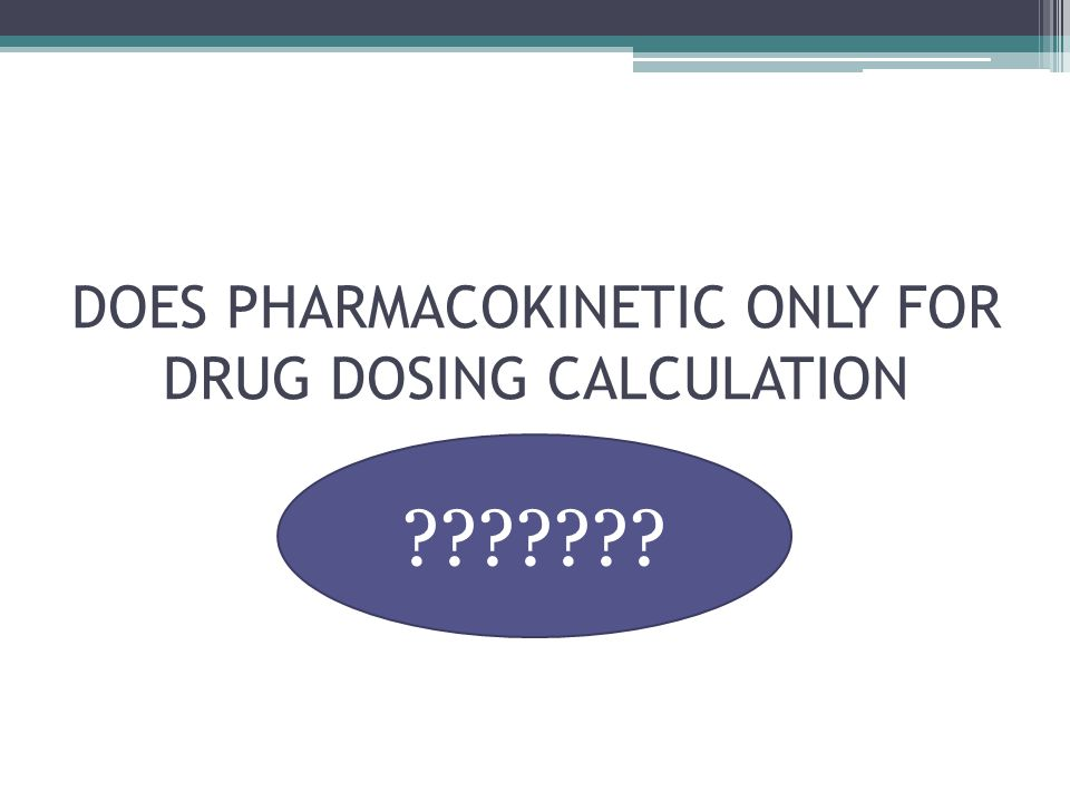 DOES PHARMACOKINETIC ONLY FOR DRUG DOSING CALCULATION