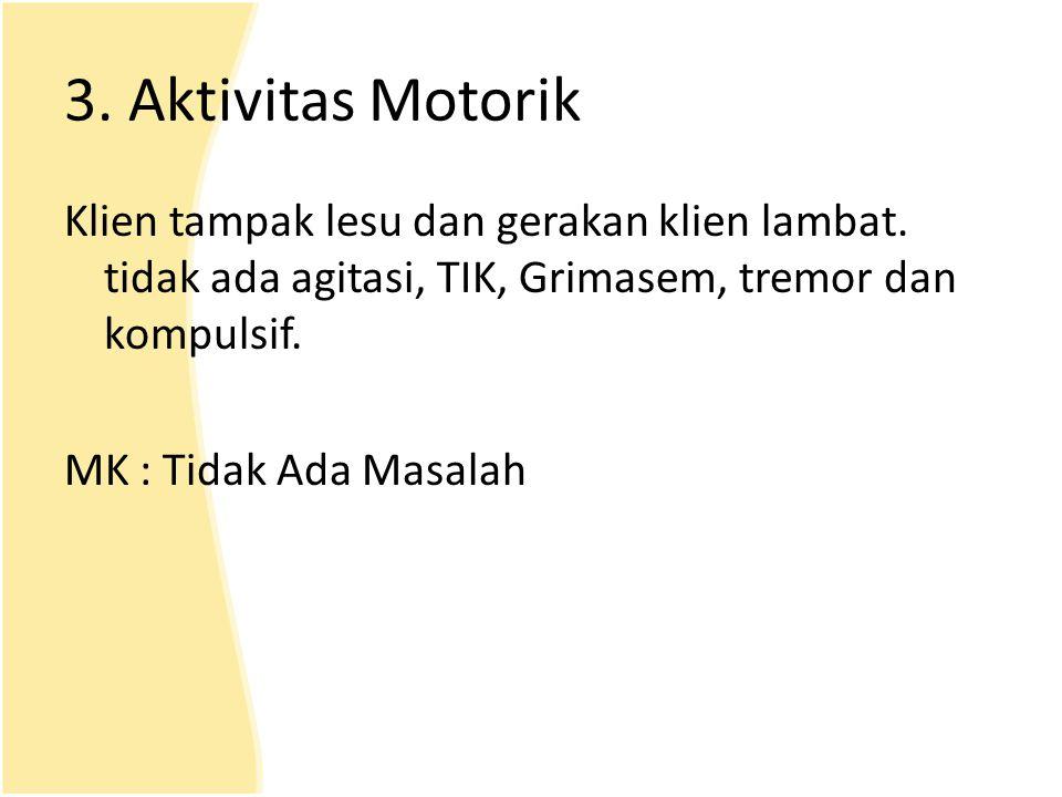 3. Aktivitas Motorik Klien tampak lesu dan gerakan klien lambat. tidak ada agitasi, TIK, Grimasem, tremor dan kompulsif.