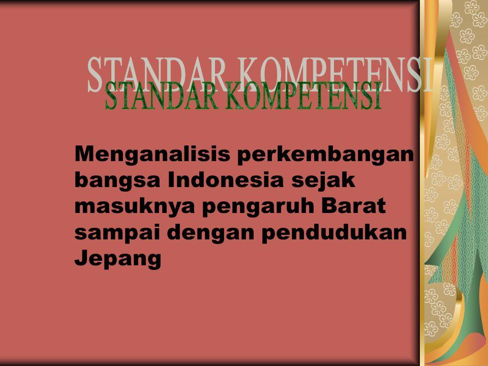 STANDAR KOMPETENSI Menganalisis perkembangan bangsa Indonesia sejak masuknya pengaruh Barat sampai dengan pendudukan Jepang.