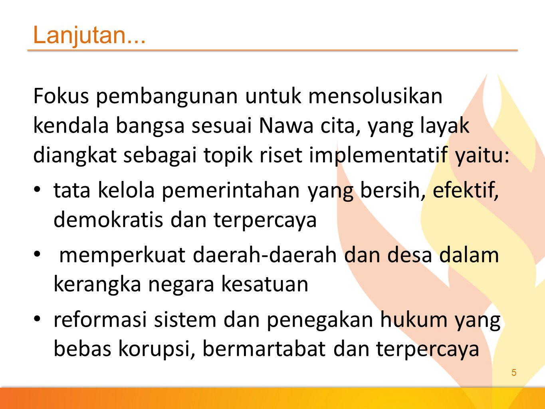 Lanjutan... Fokus pembangunan untuk mensolusikan kendala bangsa sesuai Nawa cita, yang layak diangkat sebagai topik riset implementatif yaitu: