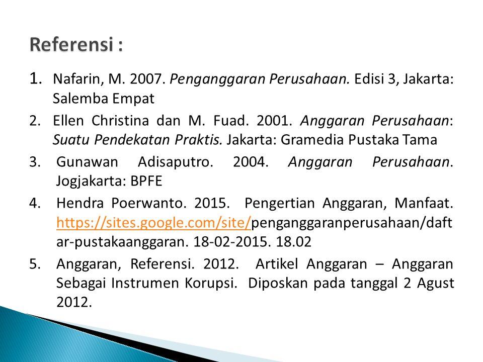 Referensi : 1. Nafarin, M. 2007. Penganggaran Perusahaan. Edisi 3, Jakarta: Salemba Empat.