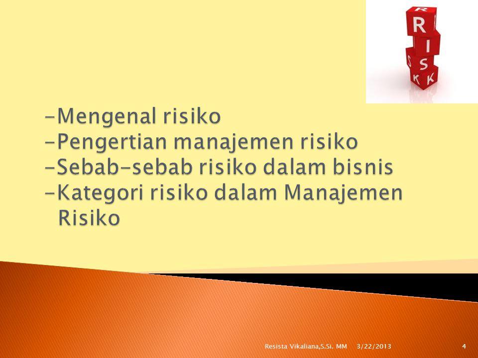 -Mengenal risiko -Pengertian manajemen risiko -Sebab-sebab risiko dalam bisnis -Kategori risiko dalam Manajemen Risiko