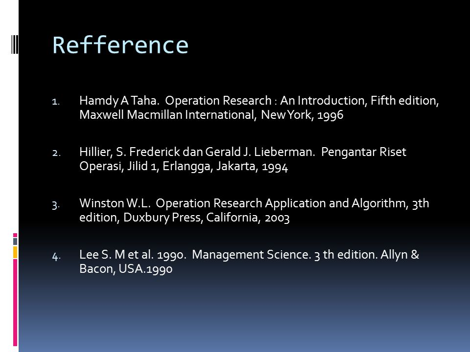 Refference Hamdy A Taha. Operation Research : An Introduction, Fifth edition, Maxwell Macmillan International, New York, 1996.