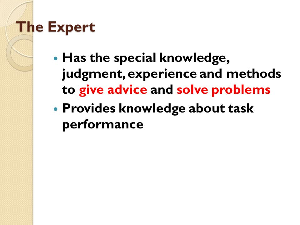 The Expert Has the special knowledge, judgment, experience and methods to give advice and solve problems.