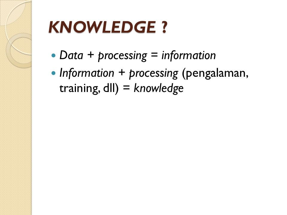 KNOWLEDGE Data + processing = information