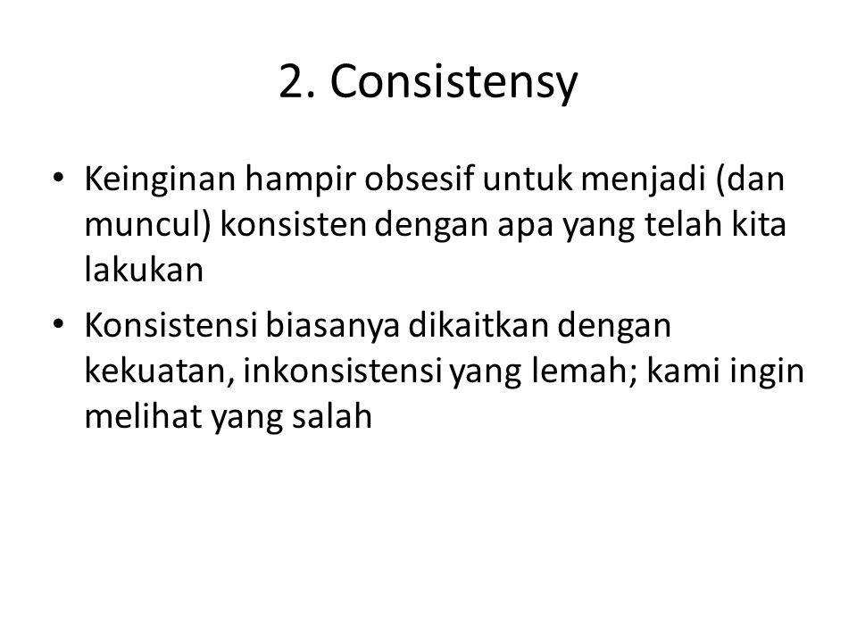2. Consistensy Keinginan hampir obsesif untuk menjadi (dan muncul) konsisten dengan apa yang telah kita lakukan.