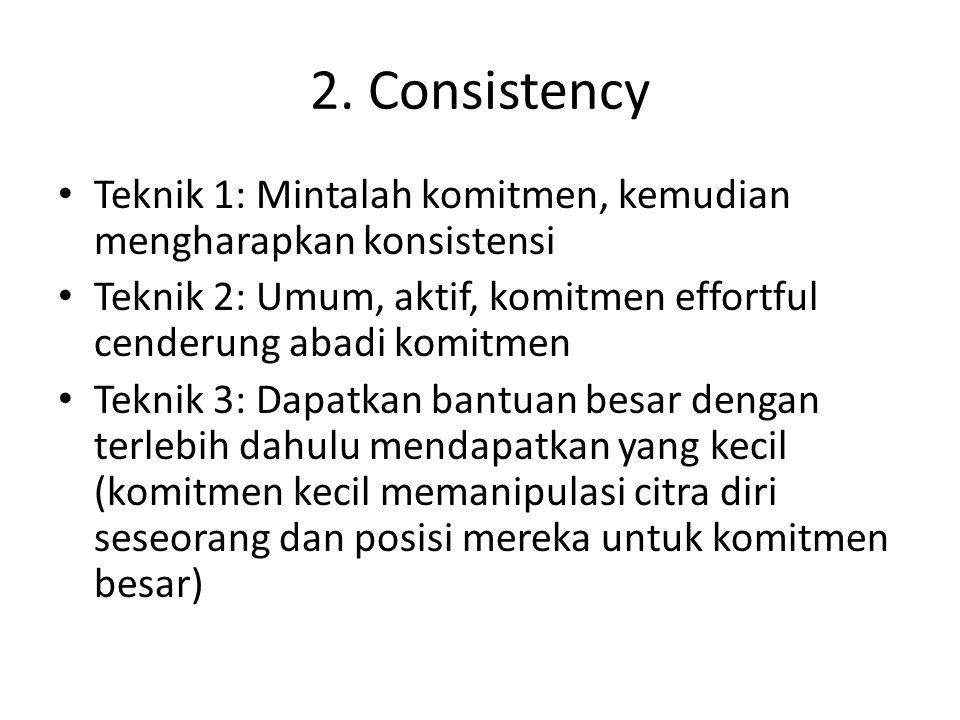 2. Consistency Teknik 1: Mintalah komitmen, kemudian mengharapkan konsistensi. Teknik 2: Umum, aktif, komitmen effortful cenderung abadi komitmen.